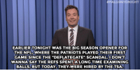 "England, Jimmy Fallon, and New England Patriots:  #FALLONTONIGHT  EARLIER TONIGHT WAS THE BIG SEASON OPENER FOR  THE NFL, WHERE THE PATRIOTS PLAYED THEIR FIRST  GAMESINCE THE ""DEFLATEGATE"" SCANDAL.