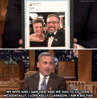 "Love, Saw, and Steve Carell:  #FALLONTONIGHT  ei  Steve Carell  Finally  @kelly_clarkson  et  MY WIFE ANDI SAW HER, AND WE HAD TO GO OVER  INCIDENTALLY, I LOVE KELLY CLARKSON. IAM A BIG FAN ""Nooo, Kelly Clarkson!"""