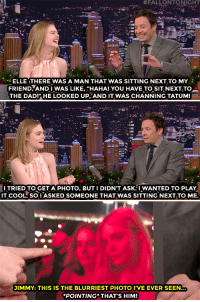 """<p><a href=""""https://www.youtube.com/watch?v=f8Fd7PSwyPc"""" target=""""_blank"""">Elle Fanning got her sneaky pic of C</a><a href=""""https://twitter.com/channingtatum"""" target=""""_blank"""">hanning Tatum</a>&hellip;<br/></p>:  #FALLONTONIGHT  ELLE:THERE WAS A MAN THAT WAS SITTING NEXT TO MY  FRIEND-ANDIWAS LIKE, """"HAHA! YOU HAVE TO SITNEXT,TO_  THE DADI"""" HE LOOKED UP, AND IT WAS CHANNING TATUM!  I TRIED TO GET APHOTO, BUTI DIDN'T ASK.I WANTED TO PLAY  IT COOL, SO I ASKED SOMEONE THAT WAS SITTING NEXT TO ME.  JIMMY: THIS IS THE BLURRIEST PHOTO I'VE EVER SEEN  POINTING THAT'S HIM! <p><a href=""""https://www.youtube.com/watch?v=f8Fd7PSwyPc"""" target=""""_blank"""">Elle Fanning got her sneaky pic of C</a><a href=""""https://twitter.com/channingtatum"""" target=""""_blank"""">hanning Tatum</a>&hellip;<br/></p>"""