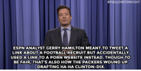 """Football, Jimmy Fallon, and Target:  #FALLONTONIGHT  ESPNANALYST GERRY HAMILTON MEANT TO TWEETA  LINK ABOUTA FOOTBALL RECRUIT BUT ACCIDENTALLY  USEDALINKTO A PORN WEBSITE INSTEAD. THOUGH TO  BE FAIR, THAT S ALSO HOW THE PACKERS WOUND UP  DRAFTING HA HA CLINTON-DI>X <p><strong>- Jimmy Fallon&rsquo;s Monologue; January 23, 2014</strong></p> <p><strong>[<a href=""""http://www.nbc.com/the-tonight-show/segments/105866"""" target=""""_blank"""">Part 1</a>/<a href=""""http://www.nbc.com/the-tonight-show/segments/105871"""" target=""""_blank"""">Part 2</a>]</strong></p>"""