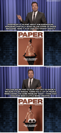 """<p><strong>- Jimmy Fallon&rsquo;s Monologue; November 12, 2014</strong></p> <p><strong>[<a href=""""http://www.nbc.com/the-tonight-show/segments/57936"""" target=""""_blank"""">Part 1</a>/<a href=""""http://www.nbc.com/the-tonight-show/segments/57961"""" target=""""_blank"""">Part 2</a>]</strong></p>:  #FALLONTONIGHT  EVERYBODY ISTALKING ABOUT KIM KARDASHIAN  APPEARING PARTIALLY NUDEON THE COVER OF PAPER  MAGAZINE. HERE IT IS IN CASE YOU HAVEN'TSEENIT   PAPER  NEW YORK  WINTER 2014 $10  BREAK THE INTERNET  KIM KARDASHIAN   #FALLONTONIGHT  YOUCAN SEEWE HAD TO BLUR THAT OUT TO SHOWIT  BECAUSEIT'S SO RISQUE. TURNS OUT A LOT OF PEOPLE  WERE HAVINGTHE SAME PROBLEM TODAYITHINKTHEY  COULDVE BEEN A LITTLE MORE CREATIVE:   PAPER  NEW YORK  WINTER 2014 $10  BREAK THE INTERNET  KIM KARDASHIAN <p><strong>- Jimmy Fallon&rsquo;s Monologue; November 12, 2014</strong></p> <p><strong>[<a href=""""http://www.nbc.com/the-tonight-show/segments/57936"""" target=""""_blank"""">Part 1</a>/<a href=""""http://www.nbc.com/the-tonight-show/segments/57961"""" target=""""_blank"""">Part 2</a>]</strong></p>"""