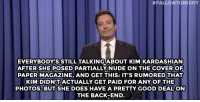 """<p>Jimmy Fallon&rsquo;s Monologue; November 13, 2014.</p> <p>[ <a href=""""http://www.nbc.com/the-tonight-show/segments/63756"""" target=""""_blank"""">Part 1</a> / <a href=""""http://www.nbc.com/the-tonight-show/segments/63881"""" target=""""_blank"""">Part 2</a> ]</p>:  #FALLONTONIGHT  EVERYBODYSSTILL TALKINGABOUT KIM KARDASHIAN  AFTER SHE POSED PARTIALLY NUDE ON THE COVER OF  PAPER MAGAZINE, AND GET THIS: IT'S RUMORED THAT  KIM DIDN'T ACTUALLY GET PAID FOR ANY OF THE  PHOTOS. BUTSHE DOES HAVE A PRETTY GOOD DEAL ON  THE BACK-END <p>Jimmy Fallon&rsquo;s Monologue; November 13, 2014.</p> <p>[ <a href=""""http://www.nbc.com/the-tonight-show/segments/63756"""" target=""""_blank"""">Part 1</a> / <a href=""""http://www.nbc.com/the-tonight-show/segments/63881"""" target=""""_blank"""">Part 2</a> ]</p>"""