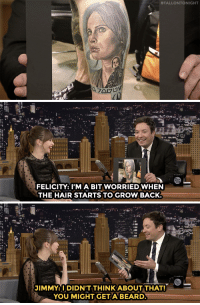 "Beard, Target, and Hair:  #FALLONTONIGHT   FELICITY: I'MA BIT WORRIEDWHEN  THE HAIR STARTS TO GROW BACK.   JIMMY: I DIDN'T THINK ABOUT THAT!  YOU MIGHT GETA BEARD <p><a href=""http://www.nbc.com/the-tonight-show/video/felicity-jones-gets-to-say-may-the-force-be-with-you-in-rogue-one/3433859"" target=""_blank"">Felicity Jones is wary of Rogue One tattoo locations</a>.<br/></p>"