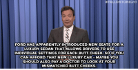 """Apparently, Butt, and Target:  #FALLONTONIGHT  FORDHAS APPARENTLY INTRODUCED NEW SEATS FOR A  LUXURY SEDAN THAT ALLOWS DRIVERS TO USE  INDIVIDUAL SETTINGS FOR EACH BUTT CHEEK. SOIFYOU  CAN AFFORD THAT NEWLUXURY CAR MAYBE YOU  SHOULD ALSO PAY ADOCTOR TO LOOK AT YOUR  MISMATCHED BUTT CHEEKS. <h2><a href=""""http://www.nbc.com/the-tonight-show/video/nyc-mayor-ditches-trash-cans-nokia-celebrates-150-years-monologue/2890415"""" target=""""_blank"""">&ldquo;No two butt cheeks are the same.&rdquo;</a></h2>"""