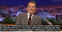 """<p><a href=""""http://www.nbc.com/the-tonight-show/video/bryan-cranston-gives-a-taste-of-his-oscars-acceptance-speech/2989019"""" target=""""_blank"""">Bryan Cranston explains what it felt like to get nominated for an Academy Award for his work in Trumbo.</a></p>:  #FALLONTONIGHT  [GETTING NOMINATED] IS KIND OF LIKE HAVING A SURPRISE PARTY  THROWN FOR YOU YOU HAVE THIS RUSH OF ADRENALINE, AND  THEN A SENSE OF EMBARRASSMENT; EVERYBODY LOOKING AT YOU <p><a href=""""http://www.nbc.com/the-tonight-show/video/bryan-cranston-gives-a-taste-of-his-oscars-acceptance-speech/2989019"""" target=""""_blank"""">Bryan Cranston explains what it felt like to get nominated for an Academy Award for his work in Trumbo.</a></p>"""