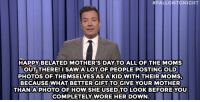 """<p><b>- Jimmy Fallon's Monologue; May 11, 2015</b></p><p><b>[ <a href=""""http://www.nbc.com/the-tonight-show/segments/127656"""" target=""""_blank"""">Part 1</a> / <a href=""""http://www.nbc.com/the-tonight-show/segments/127651"""" target=""""_blank"""">Part 2</a> ]</b></p>:  #FALLONTONIGHT  HAPPY BELATED MOTHER'S DAY TO ALL OF THE MOMS  OUT THERE! I SAW ALOT OF PEOPLE POSTING OLD  PHOTOS OF THEMSELVESAS A KID WITH THEIRMOMS.  BECAUSEWHAT BETTERGIFT TO GIVE YOUR MOTHER  THAN A PHOTOOF HOWSHEUSEDTO LOOK BEFORE YOU  COMPLETELY WORE HER DOWN <p><b>- Jimmy Fallon's Monologue; May 11, 2015</b></p><p><b>[ <a href=""""http://www.nbc.com/the-tonight-show/segments/127656"""" target=""""_blank"""">Part 1</a> / <a href=""""http://www.nbc.com/the-tonight-show/segments/127651"""" target=""""_blank"""">Part 2</a> ]</b></p>"""