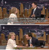 """Target, youtube.com, and Time:  #FALLONTONIGHT  HEARD THAT YOU LIKED BUBBLE BATHS... SO I SAID  BARBARA. WOULD YOU LIKE TO DOIABUBBLE BATH  INTERVIEWWITH MEANDYOU IN THE  SAME BATHTUB  SURROUNDED BY BUBBLES?   #FALLONTONIGHT  ANDISAID, D SOONER DIE! <p>ICYMI: There was a time where Barbara Walters and Jimmy <a href=""""https://www.youtube.com/watch?v=cNf59UUroQE&amp;list=UU8-Th83bH_thdKZDJCrn88g"""" target=""""_blank"""">almost got in a bath together</a>…</p>"""