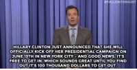 "Anaconda, Hillary Clinton, and Jimmy Fallon:  #FALLONTONIGHT  HILLARY CLINTON JUST ANNOUNCED THAT SHEWILL  OFFICIALLY KICK OFF HER PRESIDENTIALCAMPAIGN ON  JUNE 13TH IN NEWYORK CITY-ANDGOOD NEWS,IT'S  FREE TOGET IN. WHICH SOUNDS GREAT UNTIL YOU FIND  OUTIT'S 100 THOUSAND DOLLARS TO GET OUT  DOLLARS TO GETOUT <p><b>- Jimmy Fallon's Monologue; June 2, 2014</b></p><p><b>[ <a href=""http://www.nbc.com/the-tonight-show/segments/131546"" target=""_blank"">Part 1</a> / <a href=""http://www.nbc.com/the-tonight-show/segments/131551"" target=""_blank"">Part 2</a> ]</b></p>"