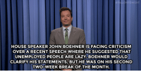 "<p><strong>Jimmy Fallon&rsquo;s Monologue; September 23, 2014 </strong></p> <p><strong>[ <a href=""http://www.nbc.com/the-tonight-show/segments/12306"" target=""_blank"">Part 1 </a>/ <a href=""http://www.nbc.com/the-tonight-show/segments/12311"" target=""_blank"">Part 2</a> ]</strong></p>: FALLONTONIGHT  HOUSE SPEAKER JOHN BOEHNER IS FACING CRITICISM  OVERARECENT SPEECH WHERE HESUGGESTEDTHAT  UNEMPLOYED PEOPLE ARE LAZY. BOEHNER WOULD  CLARIFY HIS STATEMENTS, BUT HE WAS ON HIS SECOND  TWO-WEEK BREAK OF THE MONTH <p><strong>Jimmy Fallon&rsquo;s Monologue; September 23, 2014 </strong></p> <p><strong>[ <a href=""http://www.nbc.com/the-tonight-show/segments/12306"" target=""_blank"">Part 1 </a>/ <a href=""http://www.nbc.com/the-tonight-show/segments/12311"" target=""_blank"">Part 2</a> ]</strong></p>"