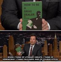 "Books, Christmas, and Drug Dealer:  #FALLONTONIGHT  HOW TO BE  DRUG  DEALER  By  673126  WHEN 1ITHINK OF LITERARY GREATS, I THINK OF  HEMINGWAY, ITHINK FAULKNER, AND OF COURSE 673126 <p><a href=""https://www.youtube.com/watch?v=CuQfgk0pWrQ"" target=""_blank"">Before putting any books on your Christmas list check out what books made Jimmy's Do Not Read List</a>!</p>"