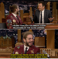 "Beer, Head, and Life:  #FALLONTONIGHT  I HEARD THAT YOU CELEBRATE EVERY  MILESTONE AT THE OLIVE GARDEN  EVERYTHING FROM GOING PLATINUM TO  GOING UNDEFEATED 20-O IN BEER PONG Post Malone: ""We stay up until 1:00 PM and head to Olive Garden and, you know, celebrate life."