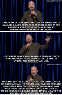 """Chihuahua, Growing Up, and Life:  #FALLONTONIGHT  I KNOW I'M GETTING MORE MATURE. I'M EMOTIONALLY  AVAILABLE. AND I KNOW THAT BECAUSE I LOOK AT PET  ADOPTION WEBSITES MORE THAN I LOOK AT  PORNOGRAPHY NOW WHEN P'M ONLINE.   #FALLONTONIGHT  JUST CAUSE THAT'S AN ATTAINABLE FANTASY. THAT'S  A RELATIONSHIP THAT COULD ACTUALLY EXIST IN  MY LIFE, AND THAT'S WHAT I LIKE.   #FALLONTONIGHT  SO IF YOU SEE THE GLOW OFA LAPTOP COMING OUT OF  MY ROOM AT 3 AM, IT'S NOT ME LIKE, """"BLONDE TRIPLETS!  I WONDER IF THEY COULD TAKE MY UNDERPANTS OFF  WITH THEIR TEETH!"""" IT'S ME GOING,""""MAN, LOOK AT  THIS CHIHUAHUA MIX OVER HERE! I BETCHA ME AND THIS  GUY WILL SOLVE MYSTERIES TOGETHER!"""" <p><a href=""""https://www.youtube.com/watch?v=uXKK7rR8VPU&amp;list=UU8-Th83bH_thdKZDJCrn88g&amp;index=1"""" target=""""_blank"""">Kyle Kinane is growing up!</a></p>"""