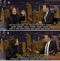 "<p><a href=""https://www.youtube.com/watch?v=xopdXOJ8Aso"" target=""_blank"">Norman Reedus tells Jimmy how he randomly won a bunch of money on a Walking Dead slot machine</a>!</p>:  #FALLONTONIGHT  I PUT IN A DOLLAR,I HIT THE BUTTON AND IT LANDS  DARYL DIXON DARYL DIXON-DARYL DIXON  AND IT JUST KEPT GOING AND GOING AND GOING.  JIMMY: HOW MUCH DIDYOU WIN?  NORMAN: A LITTLE OVER $850.  I THOUGHT I WAS BEING PUNK'D OR SOMETHING. <p><a href=""https://www.youtube.com/watch?v=xopdXOJ8Aso"" target=""_blank"">Norman Reedus tells Jimmy how he randomly won a bunch of money on a Walking Dead slot machine</a>!</p>"