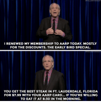 """Target, Best, and Florida:  #FALLONTONIGHT  I RENEWED MY MEMBERSHIP TO AARP TODAY. MOSTLY  FOR THE DISCOUNTS. THE EARLY BIRD SPECIAL   #FALLONTONIGHT  YOU GET THE BEST STEAK IN FT. LAUDERDALE, FLORIDA  FOR $7.99 WITH YOUR AARP CARD... IF YOU'RE WILLING  TO EAT IT AT 8:30 IN THE MORNING. <p><a href=""""http://www.nbc.com/the-tonight-show/video/robert-klein-standup/2883926"""" target=""""_blank"""">If you want bargains, stick with Robert Klein&hellip;</a></p><p>[ <a href=""""http://www.nbc.com/the-tonight-show/video/colonoscopes-are-science-fiction-to-robert-klein/2883927"""" target=""""_blank"""">Bonus: Robert Klein stuck around after his set to talk to Jimmy.</a> ]</p>"""