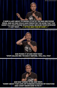 "Love, Old Man, and Phone:  #FALLONTONIGHT  [I SAW1A LADY ABOUT 70 HAVING A CUP OF TEAAND HER PHONE  RINGS. AND NO ONE COULD HAVE PREDICTED THE NOISE THAT THIS  SWEET OLD LADY'S PHONE WOULD MAKE. BECAUSE FROM NOWHERE  IT JUST WENT  ""  I'M TOO SEXY FOR MY SHIRT   #FALLONTONIGHT  SHE PICKED IT UP AND WENT MAD!  ""STOP CALLING ME! I'VE SAID IT BEFORE, I WILL KILL YOU!   #FALLONTO NIGHT  AND SHE TURNED TO ME AND WENT,  ""SORRY ABOUT THAT LOVE, MY HUSBAND CHANGED MY RINGTONE  AND I DON'T KNOW HOW TO FIX IT."" <h2><a href=""https://www.youtube.com/watch?v=yIY4FV_eOrI&amp;index=1&amp;list=UU8-Th83bH_thdKZDJCrn88g"" target=""_blank"">&ldquo;Everyone in this room wants to meet that old man and shake him by the hand.&rdquo;</a></h2>"