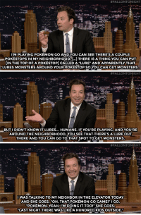 """Apparently, Fall, and Jennifer Lopez:  #FALLONTONIGHT  I'M PLAYING POKEMON GO AND YOU CAN SEE THERE'S A COUPLE  POKESTOPS IN MY NEIGHBORHOOD.[L]THERE IS A THING YOU CAN PUT  [IN THE TOP OF A POKESTOP] CALLED A """"LURE"""" AND APPARENTLY THAT  LURES MONSTERS AROUND YOUR POKESTOP SOYOU CAN GET MONSTERS   #FALLONTONIGHT  BUTI DIDN'T KNOW IT LURES... HUMANS. IF YOU'RE PLAYING, AND YOU'RE  AROUND THE NEIGHBORHOOD,YOU SEE THAT THERE'S A LURE OUT  THERE AND YOU CAN GO TO THAT SPOT TO GET MONSTERS.  FALL   #FALLONTONIGHT  I WAS TALKING TO MY NEIGHBOR IN THE ELEVATOR TODAY  AND SHE GOES, """"OH, THAT POKEMON GO GAME!"""" I GO,  POKEMON,YEAH,I'M DOING IT TOO!"""" SHE GOES  """"LAST NIGHT THERE WAS LIKE A HUNDRED KIDS OUTSIDE."""" <h2><b><a href=""""http://www.nbc.com/the-tonight-show/video/melissa-mccarthy-christian-slater-jennifer-lopez-linmanuel-miranda/3053795"""" target=""""_blank"""">Jimmy accidentally created an impromptu Pokémon GO meet up!</a></b></h2>"""
