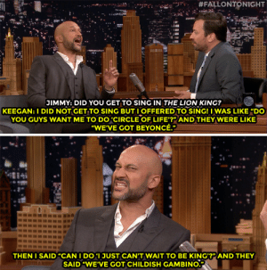 "Keegan-Michael Key discusses his role as Kamari, the hyena, in The Lion King. He offered to sing, but it seemed the show was all set on musical talent!:  #FALLONTONIGHT  IMMY: DID YOU GET TO SING IN THE LION KING?  KEEGAN: I DID NOT GET TO SING BUT IOFFERED TO SING! IWAS LIKE ""DO  YOU GUYS WANT ME TO DO 'CIRCLE OF LIFE'?"" AND THEY WERE LIKE  ""WE'VE GOT BEYONCÉ.""  eOert  TAO  THEN I SAID""CAN I DO 'I JUST CAN'T WAIT TO BE KING'?"" AND THEY  SAID ""WE'VE GOT CHILDISHGAMBINO. Keegan-Michael Key discusses his role as Kamari, the hyena, in The Lion King. He offered to sing, but it seemed the show was all set on musical talent!"