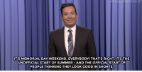 """<h2><a href=""""http://www.nbc.com/the-tonight-show/video/memorial-day-weekend-beyonce-influences-scripps-spelling-bee-monologue/3043252"""" target=""""_blank"""">Check out more of Jimmy's monologue!</a></h2>: FALLONTONIGHT  IT'S MEMORIAL DAY WEEKEND, EVERYBODY! THAT'S RIGHT IT'STHE  UNOFFICIAL START OF SUMMER AND THE OFFICIALSTARTOF  PEOPLE THINKING THEY LOOK GOOD IN SHORTS. <h2><a href=""""http://www.nbc.com/the-tonight-show/video/memorial-day-weekend-beyonce-influences-scripps-spelling-bee-monologue/3043252"""" target=""""_blank"""">Check out more of Jimmy's monologue!</a></h2>"""