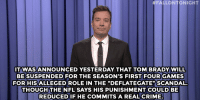 "Crime, Jimmy Fallon, and Target:  #FALLONTONIGHT  ITWASANNOUNCED YESTERDAY THAT TOM BRADY WILL  BE SUSPENDED FOR THE SEASON'S FIRST FOUR GAMES  FOR HIS ALLEGED ROLE IN THE ""DEFLATEGATE"" SCANDAL.  THOUGH THENFL SAYS HIS PUNISHMENT COULD BE  REDUCEDIF HE COMMITS A REAL CRIME.  Sea <p><b>- Jimmy Fallon's Monologue; May 12, 2015</b></p><p><b>[ <a href=""http://www.nbc.com/the-tonight-show/segments/127871"" target=""_blank"">Part 1</a> / <a href=""http://www.nbc.com/the-tonight-show/segments/127866"" target=""_blank"">Part 2</a> ]</b></p>"