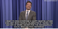 "Indianapolis Colts, Jimmy Fallon, and Martin:  #FALLONTONIGHT  IWANT TO WISH EVERYONE A HAPPY MARTIN LUTHER  KING DAY! MOST PEOPLE CELEBRATED BY TAKING THE  DAY OFF OF WORK. EXCEPT FOR  THE INDIANAPOLIS  COLTS, WHO DID THAT YESTERDAY. <p><strong>- Jimmy Fallon&rsquo;s Monologue; January 19, 2015</strong></p> <p><strong>[ <a href=""http://www.nbc.com/the-tonight-show/segments/104181"" target=""_blank"">Part 1</a> / <a href=""http://www.nbc.com/the-tonight-show/segments/104176"" target=""_blank"">Part 2</a> ]</strong></p>"