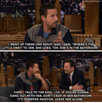"Adam Sandler shares the rules for his kids when hanging out with Jennifer Aniston especially Rule #2!:  #FALLONTONIGHT  IWENT UP THERE ONE NIGHT, ANDI SAID, ""WHERE'S THE  LITTLE ONE?"" TO JEN. SHE GOES, ""OH, SHE'S IN THE BATHROOM.""  THEN,I TALK TO THE KIDS, I GO ""IF YOU'RE GONNA  HANG OUT WITH HER, DON'T CRAPIN HER BATHROOM  IT'S JENNIFER ANISTON. LEAVE HER ALONE."" Adam Sandler shares the rules for his kids when hanging out with Jennifer Aniston especially Rule #2!"