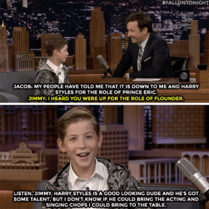 Jacob Tremblay wants to make it clear -  Harry Styles had some competition for the role of Prince Eric in the Little Mermaid live-action film.:  #FALLONTONIGHT  JACOB: MY PEOPLE HAVE TOLD ME THAT IT IiS DOWN TO ME AND HARRY  STYLES FOR THE ROLE OF PRINCE ERIC.  JIMMY: I HEARD YOU WERE UP FOR THE ROLE OF FLOUNDER.  LISTEN, JIMMY. HARRY STYLES IS A GOOD LOOKING DUDE AND HE'S GOT  SOME TALENT, BUT I DONT KNOW IF HE COULD BRING THE ACTING AND  SINGING CHOPSI COULD BRING TO THE TABLE. Jacob Tremblay wants to make it clear -  Harry Styles had some competition for the role of Prince Eric in the Little Mermaid live-action film.
