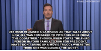 """<h2><a href=""""http://www.nbc.com/the-tonight-show/video/jeb-bushs-godfather-campaign-monologue/2882284"""" target=""""_blank"""">""""We don't even talk about Godfather 3.""""</a></h2>:  #FALLONTONIGHT  JEB BUSHRELEASED A CAMPAIGN AD THAT TALKS ABOUT  HOW JEB WAS COMPARED TO VITO CORLEONE FROM  THE GODFATHER."""" THOUGH WHEN YOU'RE THE THIRD  PERSON IN YOUR FAMILY TORUN FOR PRESIDENT  MAYBE DON'T BRING UP A MOVIE TRILOGY WHERE THE  THIRD ONE WAS CLEARLY THE WORST. <h2><a href=""""http://www.nbc.com/the-tonight-show/video/jeb-bushs-godfather-campaign-monologue/2882284"""" target=""""_blank"""">""""We don't even talk about Godfather 3.""""</a></h2>"""