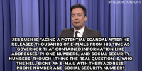 "Jimmy Fallon, Phone, and Target:  #FALLONTONIGHT  JEBBUSHIS FACINGA POTENTIAL SCANDAL AFTERHE  RELEASED THOUSANDS OF E-MAILS FROM HIS TIMEAS  GOVERNOR THAT CONTAINEDINFORMATION LIKE  ADDRESSES, PHONE NUMBERS, AND SOCIAL SECURITY  NUMBERS. THOUGH ITHINK THE REAL QUESTIONIS, WHO  THE HELL SIGNS AN E-MAIL WITH THEIR ADDRESS  PHONE NUMBERANDSOCIAL SECURITY NUMBER? <p><b>- Jimmy Fallon's Monologue; February 12, 2015</b></p><p><b>[ <a href=""http://www.nbc.com/the-tonight-show/segments/112146"" target=""_blank"">Part 1</a> / <a href=""http://www.nbc.com/the-tonight-show/segments/112151"" target=""_blank"">Part 2</a> ]</b></p>"