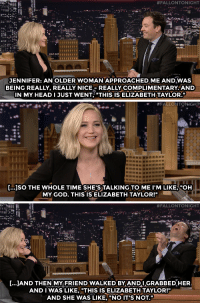 """God, Jennifer Lawrence, and Oh My God:  #FALLONTONIGHT  JENNIFER: AN OLDER WOMAN APPROACHED,ME ANDWAS  BEING REALLY, REALLY NICE-REALLY COMPLIMENTARY AND  IN MY HEADI JUST WENT, """"THIS IS ELIZABETH TAYLOR.""""   #FALLONTONIGHT  [...]SO THE WHOLE TIME SHE'S TALKING TO ME I'M LIKE, """"OH  MY GOD. THIS IS ELIZABETH TAYLOR!""""   #FALLONTONIGHT  [..]AND THEN MY FRIEND WALKED BY ANDIGRABBEDHER  AND I WAS LIKE, THIS IS ELIZABETH TAYLOR!""""  AND SHE WAS LIKE, """"NO IT'S NOT."""" <h2><a href=""""https://www.youtube.com/watch?v=4OTQV48qBoY"""" target=""""_blank"""">Jennifer Lawrence's embarrassing party stories are amazing!</a></h2>"""