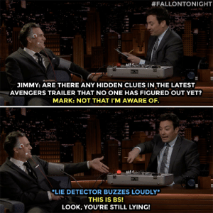 Jimmy Fallon grills Mark Ruffalo to get spoilers about Avengers: Endgame.:  #FALLONTONIGHT  JIMMY: ARE THERE ANY HIDDEN CLUES IN THE LATEST  AVENGERS TRAILER THAT NO ONE HAS FIGURED OUT YET?  MARK: NOT THAT I'M AWARE OF  LIE DETECTOR BUZZES LOUDLY*  THIS IS Bs!  LOOK, YOU'RE STILL LYING! Jimmy Fallon grills Mark Ruffalo to get spoilers about Avengers: Endgame.