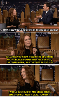 """The Hunger Games, Run, and Target:  #FALLONTONIGHT  JIMMY: HOW WOULD YOU FARE IN THE HUNGER GAMES?   na  JULIANNE: YOU KNOW HOW IN THE BEGINNING  OF THE HUNGER GAMES THEY ALL RUN OUT,  THE CORNUCOPIA, AND THEY GET THE STUFF?   #FALLONTONIGHT  I WOULD JUST RUN UP AND STAND THERE  LIKE """"YOU GOT ME! I'M DEAD. YOU WIN."""" <p>Julianne Moore wouldn't <a href=""""http://www.nbc.com/the-tonight-show/segments/72526"""" target=""""_blank"""">do so well in The Hunger Games</a>…</p>"""