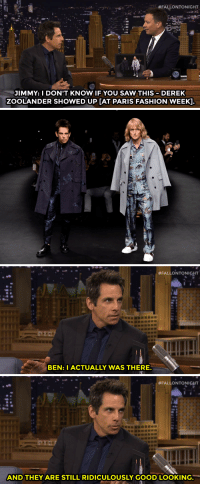 """<p><a href=""""https://www.youtube.com/watch?v=qWm2A410eUY&amp;list=UU8-Th83bH_thdKZDJCrn88g"""" target=""""_blank"""">Zoolander is BACK, and Ben Stiller spotted him at Paris Fashion Week</a>!</p><p>[ <a href=""""http://www.nbc.com/the-tonight-show/segments/115671"""" target=""""_blank"""">Part 2</a> ]</p>:  #FALLONTONIGHT  JIMMY: I DON'T KNOW IF YOU SAW THIS DEREK  ZOOLANDER SHOWED UP [AT PARIS FASHION WEEK].   #FALLONTONIGHT  BEN: I ACTUALLY WAS THERE   #FALLONTONIGHT  AND THEY ARE STILL RIDICULOUSLY GOOD LOOKING. <p><a href=""""https://www.youtube.com/watch?v=qWm2A410eUY&amp;list=UU8-Th83bH_thdKZDJCrn88g"""" target=""""_blank"""">Zoolander is BACK, and Ben Stiller spotted him at Paris Fashion Week</a>!</p><p>[ <a href=""""http://www.nbc.com/the-tonight-show/segments/115671"""" target=""""_blank"""">Part 2</a> ]</p>"""