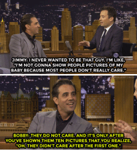 """Target, youtube.com, and Pictures:  #FALLONTONIGHT  JIMMY: I NEVER WANTED TO BE THAT GUY. I'M LIKE,  I'M NOT GONNA SHOW PEOPLE PICTURES OF MY  BABY BECAUSE MOST PEOPLE DON'T REALLY CARE.   AFALLONTONIGHT  BOBBY: THEY DO NOT CARE.AND IT'S ONLY AFTER  YOUVE SHOWN THEMTEN PICTURES THAT YOU REALIZE  OH,THEY DIDN'T CARE AFTER THE FIRST ONE. <p><a href=""""https://www.youtube.com/watch?v=q1mNeW_BrSw&amp;list=UU8-Th83bH_thdKZDJCrn88g&amp;index=1"""" target=""""_blank"""">Jimmy and Bobby Cannavale compare experiences with sharing their babies&rsquo; photos</a>.<br/></p>"""