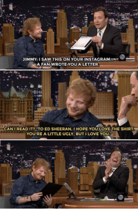 "Instagram, Love, and Saw:  #FALLONTONIGHT  .  JIMMY: I SAW THIS ON YOUR INSTAGRAM  A FAN WROTE YOUA LETTER  CANIREAD IT?""TO ED SHEERAN, I HOPE YOU LOVE THE SHIRT  YOU'RE A LITTLE UGLY, BUTI LOVE YOU lolzandtrollz:Poor Ed Sheeran"