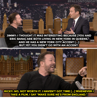 "<p><a href=""http://www.nbc.com/the-tonight-show/video/ricky-gervais-is-too-lazy-for-accents/3025596"" target=""_blank"">Ricky Gervais knows exactly what he wants in a role</a>.<br/></p>:  #FALLONTONIGHT  JIMMY: I THOUGHT IT WAS INTERESTING BECAUSE [YOU AND  ERIC BANA ARE BOTH LIVING IN NEW YORK IN QUEENS,  AND HE HAS A NEW YORK CITY ACCENT [...]  BUT YETYOU DIDN'T GO WITH AN ACCENT  RICKY: NO, NOT WORTH IT. I HAVEN'T GOT TIME [...] WHENEVER  TAKE A FILM, I SAY ""MAKE SURE HE'S FROM ENGLAND."" <p><a href=""http://www.nbc.com/the-tonight-show/video/ricky-gervais-is-too-lazy-for-accents/3025596"" target=""_blank"">Ricky Gervais knows exactly what he wants in a role</a>.<br/></p>"
