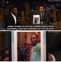 "Halloween, Target, and youtube.com:  #FALLONTONIGHT  JIMMY: SOME KID ON HALLOWEEN RANG YOUR  DOORBELL AND WAS DRESSED AS THE FALCON   <p>Anthony Mackie <a href=""https://www.youtube.com/watch?v=7dTpJCvBusE&list=UU8-Th83bH_thdKZDJCrn88g&index=2"" target=""_blank"">has Falcon fans everywhere</a>!</p>"