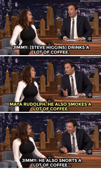 """<p><strong>ICYMI:</strong>During commercial break, Maya Rudolph and Jimmy discussedSteve Higgins <a href=""""https://www.youtube.com/watch?v=W6F_u7HZRDM"""" target=""""_blank"""">possible coffee problem</a>&hellip;</p>:  #FALLONTONIGHT  JIMMY: [STEVE HIGGINS] DRINKS A  LOTOF COFFEE   #FALLONTONIGHT  MAYA RUDOLPH: HE ALSOSMOKESA  LOTOF COFFEE.   #FALLONTONIGHT  JIMMY: HE ALSO SNORTS A  YOTOF COFFEE. <p><strong>ICYMI:</strong>During commercial break, Maya Rudolph and Jimmy discussedSteve Higgins <a href=""""https://www.youtube.com/watch?v=W6F_u7HZRDM"""" target=""""_blank"""">possible coffee problem</a>&hellip;</p>"""