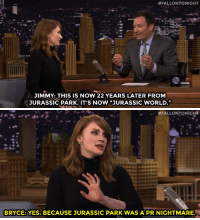 """<p><a href=""""https://www.youtube.com/watch?v=FHQlD1S56sU&amp;list=UU8-Th83bH_thdKZDJCrn88g&amp;index=1"""" target=""""_blank"""">Bryce Dallas Howard and Jimmy discuss both of their roles in Jurassic World!</a></p>:  #FALLONTONIGHT  JIMMY: THIS IS NOW 22 YEARS LATER FROM  JURASSIC PARK. IT'S NOW """"JURASSIC WORLD.""""   #FALLONTONIGHT  BRYCE: YES. BECAUSE JURASSIC PARK WAS A PR NIGHTMARE <p><a href=""""https://www.youtube.com/watch?v=FHQlD1S56sU&amp;list=UU8-Th83bH_thdKZDJCrn88g&amp;index=1"""" target=""""_blank"""">Bryce Dallas Howard and Jimmy discuss both of their roles in Jurassic World!</a></p>"""