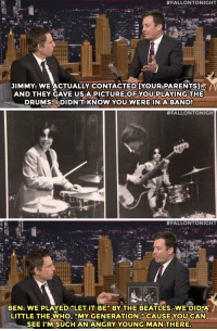 "<p>Ben Stiller <a href=""https://www.youtube.com/watch?v=361fqjXwSV8"" target=""_blank"">shares some memories of the rock bands he was in</a> growing up&hellip;</p>:  #FALLONTONIGHT  JIMMY: WEACTUALLY CONTACTED [YOUR,PARENTS  AND THEY GAVE USA PICTURE OF YOU PLAYING THE  DRUMSDIDN'T KNOW YOU WERE IN A BAND   #FALLONTONIGH   #FALLONTONIGHT  BEN: WE PLAYED ""LET IT BE"" BY THE BEATLES, WE DIDA  LITTLE THE WHO, ""MY GENERATION,""CAUSE  YOU CAN  SEE I'M SUCH AN ANGRY YOUNG MAN THERE <p>Ben Stiller <a href=""https://www.youtube.com/watch?v=361fqjXwSV8"" target=""_blank"">shares some memories of the rock bands he was in</a> growing up&hellip;</p>"
