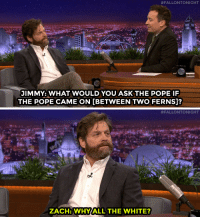 """<p><a href=""""http://www.nbc.com/the-tonight-show/video/zach-galifianakis-wants-to-interview-queen-elizabeth-on-between-two-ferns/2986801"""" target=""""_blank"""">If the Pope were a guest on Between Two Ferns, ZachGalifianakisknows just what he&rsquo;d ask him</a>.<br/></p>:  #FALLONTONIGHT  JIMMY: WHAT WOULD YOU ASK THE POPE IF  THE POPE CAME ON [BETWEEN TWO FERNS]?   #FALLONTONIGHT  ZACH: WHY ALL THE WHITE? <p><a href=""""http://www.nbc.com/the-tonight-show/video/zach-galifianakis-wants-to-interview-queen-elizabeth-on-between-two-ferns/2986801"""" target=""""_blank"""">If the Pope were a guest on Between Two Ferns, ZachGalifianakisknows just what he&rsquo;d ask him</a>.<br/></p>"""