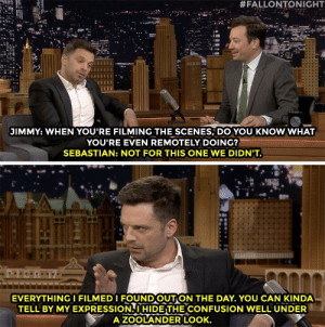Even Sebastian Stan was as lost as Tom Holland when filming Avengers: Endgame.:  #FALLONTONIGHT  JIMMY: WHEN YOU'RE FILMING THE SCENES, DO YOU KNOW WHAT  YOU'RE EVEN REMOTELY DOING?  SEBASTIAN: NOT FOR THIS ONE WE DIDN'T.  TI  EVERYTHINGI FILMEDI FOUNDOUTON THE DAY. YOU CAN KINDA  TELL BY MY EXPRESSION. I HIDE THE CONFUSION WELL UNDER  A ZOOLANDER LOOK. Even Sebastian Stan was as lost as Tom Holland when filming Avengers: Endgame.