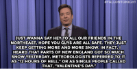 "England, Friends, and Jimmy Fallon:  #FALLONTONIGHT  JUST WANNA SAY HEY TO ALL OUR FRIENDS IN THE  NORTHEAST, HOPE YOU GUYS ARE ALL SAFE. THEY JUST  KEEP GETTING MORE AND MORE SNOW. IN FACT, L  HEARD THAT PARTS OF NEW ENGLAND GOT SOMUCH  SNOW YESTERDAY, METEOROLOGISTS REFERRED TO IT  AS ""12 HOURS OF HELL."" OR AS SINGLE PEOPLE CALLED  THAT, ""VALENTINE'S DAY."" <p><b>- Jimmy Fallon&rsquo;s Monologue; February 16, 2015</b></p><p><b>[ <a href=""http://www.nbc.com/the-tonight-show/segments/112626"" target=""_blank"">Part 1</a> / <a href=""http://www.nbc.com/the-tonight-show/segments/112631"" target=""_blank"">Part 2</a> ]</b></p>"