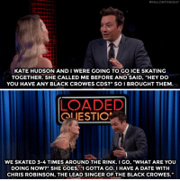 "Target, youtube.com, and Black:  #FALLONTONIGHT  KATE HUDSON AND I WERE GOING TO GO ICE SKATING  TOGETHER. SHE CALLED ME BEFORE AND SAID, ""HEY DO  YOU HAVE ANY BLACK CROWES CDS?"" SO I BROUGHT THEM  LOADED  OLIESTIO  WE SKATED 3-4 TIMES AROUND THE RINK.I GO, ""WHAT ARE YOU  DOING NOW?"" SHE GOES, GOTTA GO.I HAVE A DATE WITH  CHRIS ROBINSON, THE LEAD SINGER OF THE BLACK CROWES."" Jimmy talks about a date he almost had with Kate Hudson!"