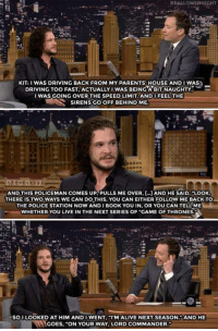 "Alive, Driving, and Game of Thrones:  #FALLONTONIGHT  KIT: I WAS DRIVING BACK FROM MY PARENTS' HOUSE AND I WAS  DRIVING TOO FAST, ACTUALLY IWAS BEING A BIT NAUGHTY,  I WAS GOING OVER THE SPEED LIMIT. ANDI FEEL THE  SIRENS GO OFF BEHIND ME  AND THIS POLICEMAN COMES UP. PULLS ME OVER, AND HE SAID.""LOOK  THERE IS TWO WAYS WE CAN DO THIS. YOU CAN EITHER FOLLOW ME BACKTO  THE POLICE STATION NOW ANDI BOOK YOU IN, OR YOU CAN TELL ME  WHETHER YOU LIVE IN THE NEXT SERIES OF ""GAME OF THRONES.  SOI LOOKED AT HIM ANDI WENT, ""I'M ALIVE NEXT SEASON. AND HE  GOES, ""ON YOUR WAY, LORD COMMANDER <p><a href=""https://loloftheday.tumblr.com/post/166976915722/power-abuse"" class=""tumblr_blog"">loloftheday</a>:</p>  <blockquote><h2>Power abuse.</h2></blockquote>"