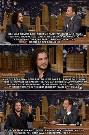 "Alive, Driving, and Game of Thrones:  #FALLONTONIGHT  KIT: I WAS DRIVING BACK FROM MY PARENTS' HOUSE AND I WAS  DRIVING TOO FAST, ACTUALLY IWAS BEING A BIT NAUGHTY,  I WAS GOING OVER THE SPEED LIMIT. ANDI FEEL THE  SIRENS GO OFF BEHIND ME  AND THIS POLICEMAN COMES UP. PULLS ME OVER, AND HE SAID.""LOOK  THERE IS TWO WAYS WE CAN DO THIS. YOU CAN EITHER FOLLOW ME BACKTO  THE POLICE STATION NOW ANDI BOOK YOU IN, OR YOU CAN TELL ME  WHETHER YOU LIVE IN THE NEXT SERIES OF ""GAME OF THRONES.  SOI LOOKED AT HIM ANDI WENT, ""I'M ALIVE NEXT SEASON. AND HE  GOES, ""ON YOUR WAY, LORD COMMANDER failnation:  Power abuse."