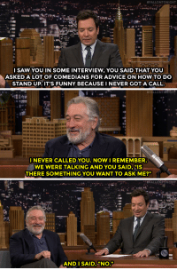 "<p><a href=""http://www.nbc.com/the-tonight-show/video/robert-de-niro-worked-with-real-standups-to-prep-for-the-comedian/3438163"" target=""_blank"">Robert De Niro doesn't sugarcoat his words&hellip;</a></p>:  #FALLONTONIGHT  l SAW YOU IN SOME INTERVIEW, YOU SAID THAT YOU  ASKED A LOT OF COMEDIANS FOR ADVICE ON HOW TO DO  STAND UP. IT'S FUNNY BECAUSE I NEVER GOTA CALL   #FALLONTOMtit  898989888888  INEVER CALLED YOU. NOW I REMEMBER  WE WERE TALKING AND YOU SAID, ""IS  THERE SOMETHING YOU WANT TO ASK ME?""   95  AND I SAID, ""NO. <p><a href=""http://www.nbc.com/the-tonight-show/video/robert-de-niro-worked-with-real-standups-to-prep-for-the-comedian/3438163"" target=""_blank"">Robert De Niro doesn't sugarcoat his words&hellip;</a></p>"