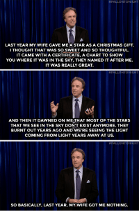 "Blockbuster, Christmas, and Target:  #FALLONTONIGHT  LAST YEAR MY WIFE GAVE MEA STAR AS A CHRISTMAS GIFT.  I THOUGHT THAT WAS SO SWEET AND SO THOUGHTFUL  IT CAME WITH A CERTIFICATE, A CHART TO SHOW  YOU WHERE IT WAS IN THE SKY, THEY NAMED IT AFTER ME.  IT WAS REALLY GREAT.   #FALLONTONIGHT  AND THEN IT DAWNED ON ME THAT MOST OF THE STARS  THAT WE SEE IN THE SKY DON'T EXIST ANYMORE. THEY  BURNT OUT YEARS AGO AND WE'RE SEEING THE LIGHT  COMING FROM LIGHT YEARS AWAY AT US.   #FALLONTONIGHT  SO BASICALLY, LAST YEAR, MY.WIFE GOT ME NOTHING. <h2><a href=""http://www.nbc.com/the-tonight-show/video/kevin-nealon-standup/2951767"" target=""_blank"">""[My wife] may as well have gotten me a gift card from Blockbuster Video.""</a></h2>"