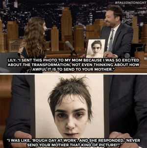 "Target, youtube.com, and Work: : #FALLONTONIGHT  LILY:""1 SENT THIS PHOTO TO MY MOM BECAUSE I WAS SO EXCITED  ABOUT THE TRANSFORMATION, NOT EVEN THINKING ABOUT HOW  AWFUL IT IS TO SEND TO YOUR MOTHER.""  ""I WAS LIKE, ""ROUGH DAY AT WORK AND SHE RESPONDED,'NEVER  SENDYOUR MOTHER THAT KIND OF PICTURE!'"" Lily Collins didnt mean to spook her mom out like that."