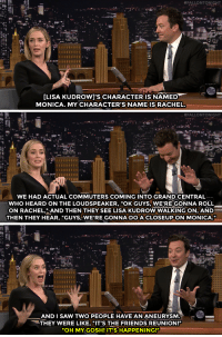 "Disappointed, Emily Blunt, and Friends:  #FALLONTONIGHT  LISA KUDROW]'S CHARACTER IS NAMED  MONICA. MY CHARACTER'S NAME IS RACHEL.   tFALLONTONIGHT  WE HAD ACTUAL COMMUTERS COMING INTO GRAND CENTRAL  WHO HEARD ON THE LOUDSPEAKER, ""OK GUYS,WE'REGONNA ROLL  ON RACHEL,AND THEN THEY SEE LISA KUDROW WALKING ON, AND  THEN THEY HEAR, ""GUYS,WE'RE GONNA DO ACLOSEUPON MONICA.""   AND I SAW TWO PEOPLE HAVE AN ANEURYSM.  THEY WERE LIKE, ""IT'S THE FRIENDS REUNION!""  ""OH MY GOSH! IT'S HAPPENING!""  - <p><a href=""http://www.nbc.com/the-tonight-show/video/emily-blunt-and-lisa-kudrow-disappointed-many-friends-fans/3109566"" target=""_blank"">Friends fans started freaking out at The Girl on the Train set</a>.<br/></p>"