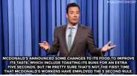 """<p><b>- Jimmy Fallon's Monologue; June 2, 2014</b></p><p><b>[ <a href=""""http://www.nbc.com/the-tonight-show/segments/131546"""" target=""""_blank"""">Part 1</a> / <a href=""""http://www.nbc.com/the-tonight-show/segments/131551"""" target=""""_blank"""">Part 2</a> ]</b></p>: FALLONTONIGHT  MCDONALD'S ANNOUNCED SOME CHANGES TO ITS FOOD TO IMPROVE  ITS TASTE.WHICH INCLUDE TOASTING ITS BUNS FOR AN EXTRA  FIVE SECONDS. BUT I'M PRETTY SURE THAT'S NOT THE FIRST TIME  THAT MCDONALD'S WORKERS HAVE EMPLOYED THE 5 SECOND RULE <p><b>- Jimmy Fallon's Monologue; June 2, 2014</b></p><p><b>[ <a href=""""http://www.nbc.com/the-tonight-show/segments/131546"""" target=""""_blank"""">Part 1</a> / <a href=""""http://www.nbc.com/the-tonight-show/segments/131551"""" target=""""_blank"""">Part 2</a> ]</b></p>"""